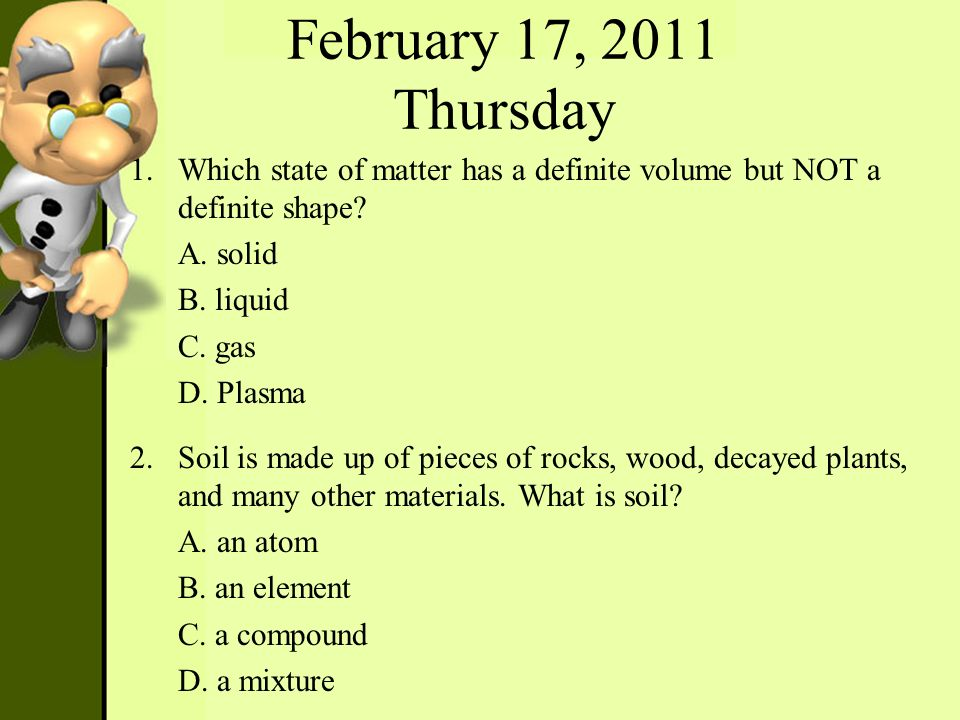 February 17, 2011 Thursday 1.Which state of matter has a definite volume but NOT a definite shape? A. solid B. liquid C. gas D. Plasma 2.Soil is made