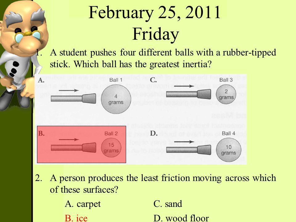 February 25, 2011 Friday 1.A student pushes four different balls with a rubber-tipped stick. Which ball has the greatest inertia? 2.A person produces