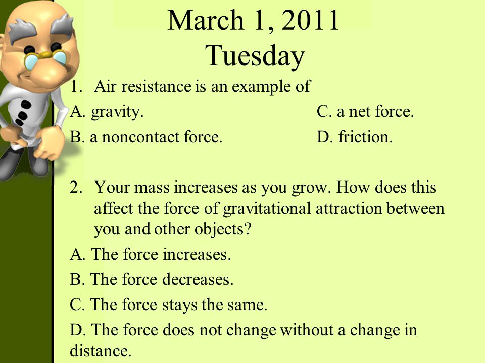 March 1, 2011 Tuesday 1.Air resistance is an example of A. gravity. C. a net force. B. a noncontact force. D. friction. 2.Your mass increases as you g