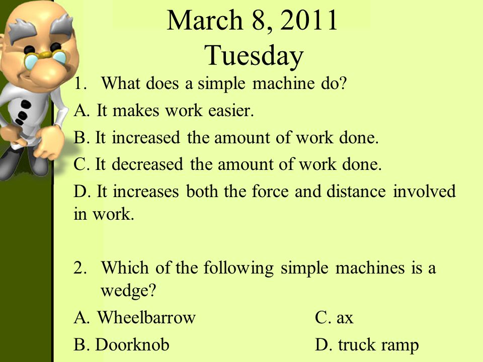 March 8, 2011 Tuesday 1.What does a simple machine do? A. It makes work easier. B. It increased the amount of work done. C. It decreased the amount of