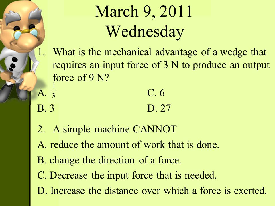 March 9, 2011 Wednesday 1.What is the mechanical advantage of a wedge that requires an input force of 3 N to produce an output force of 9 N? A. C. 6 B