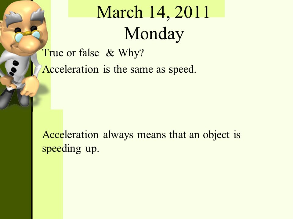 March 14, 2011 Monday True or false & Why? Acceleration is the same as speed. Acceleration always means that an object is speeding up.