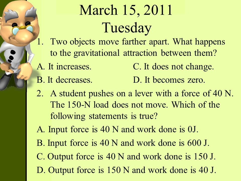 March 15, 2011 Tuesday 1.Two objects move farther apart. What happens to the gravitational attraction between them? A. It increases.C. It does not cha