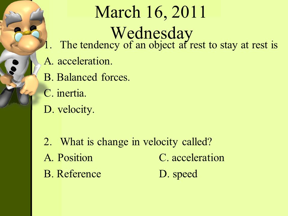 March 16, 2011 Wednesday 1.The tendency of an object at rest to stay at rest is A. acceleration. B. Balanced forces. C. inertia. D. velocity. 2.What i
