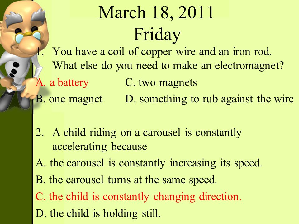 March 18, 2011 Friday 1.You have a coil of copper wire and an iron rod. What else do you need to make an electromagnet? A. a batteryC. two magnets B.