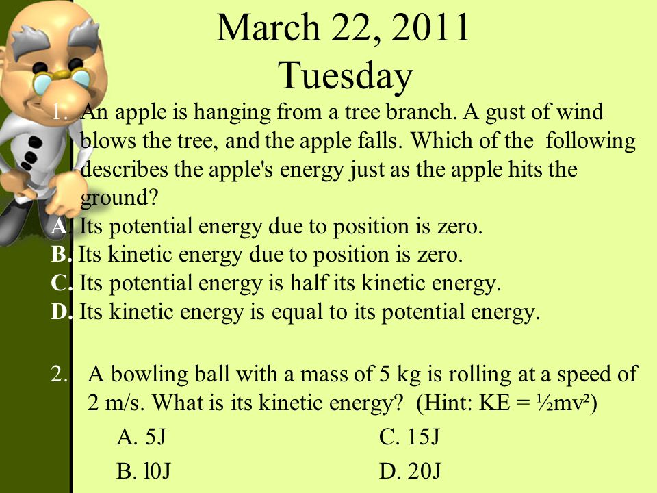 March 22, 2011 Tuesday 1.An apple is hanging from a tree branch. A gust of wind blows the tree, and the apple falls. Which of the following describes