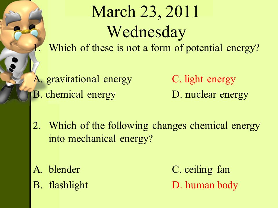 March 23, 2011 Wednesday 1.Which of these is not a form of potential energy? A. gravitational energy C. light energy B. chemical energy D. nuclear ene