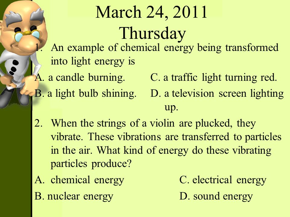 March 24, 2011 Thursday 1.An example of chemical energy being transformed into light energy is A. a candle burning. C. a traffic light turning red. B.