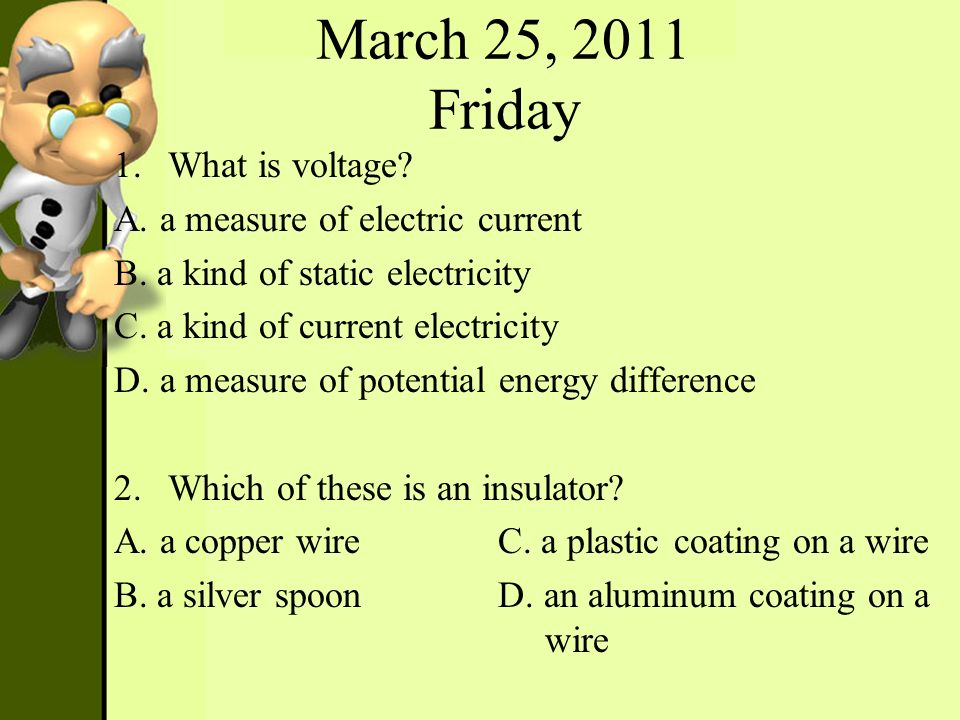 March 25, 2011 Friday 1.What is voltage? A. a measure of electric current B. a kind of static electricity C. a kind of current electricity D. a measur