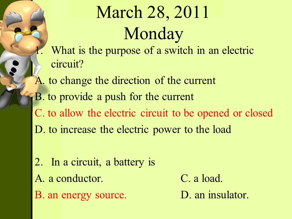 March 28, 2011 Monday 1.What is the purpose of a switch in an electric circuit? A. to change the direction of the current B. to provide a push for the