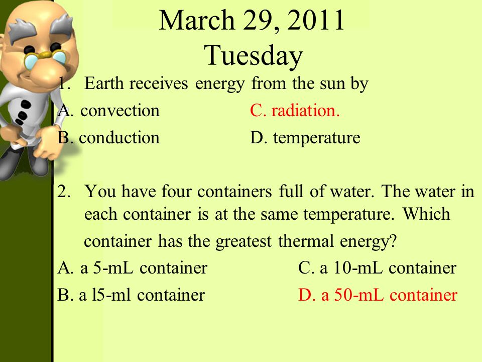 March 29, 2011 Tuesday 1.Earth receives energy from the sun by A. convectionC. radiation. B. conductionD. temperature 2.You have four containers full