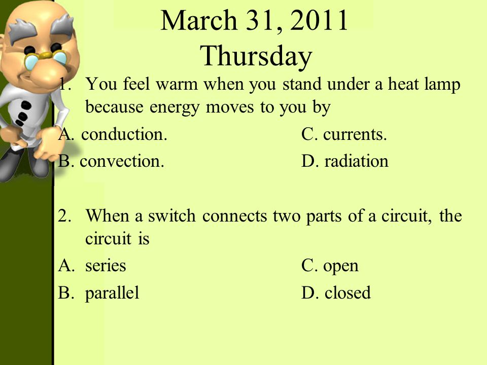 March 31, 2011 Thursday 1.You feel warm when you stand under a heat lamp because energy moves to you by A. conduction.C. currents. B. convection.D. ra
