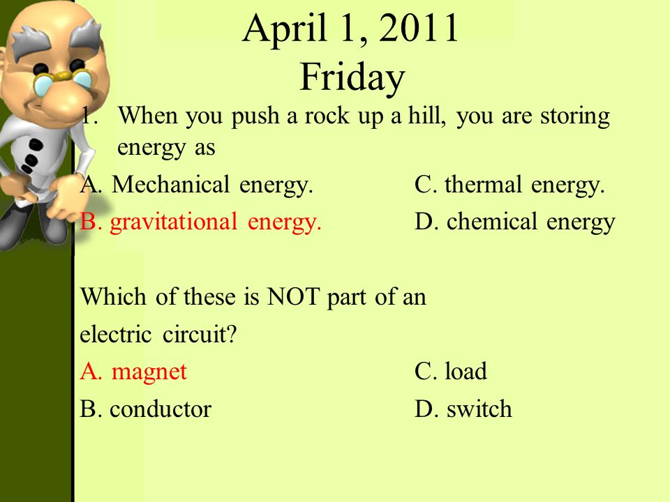 April 1, 2011 Friday 1.When you push a rock up a hill, you are storing energy as A. Mechanical energy.C. thermal energy. B. gravitational energy.D. ch