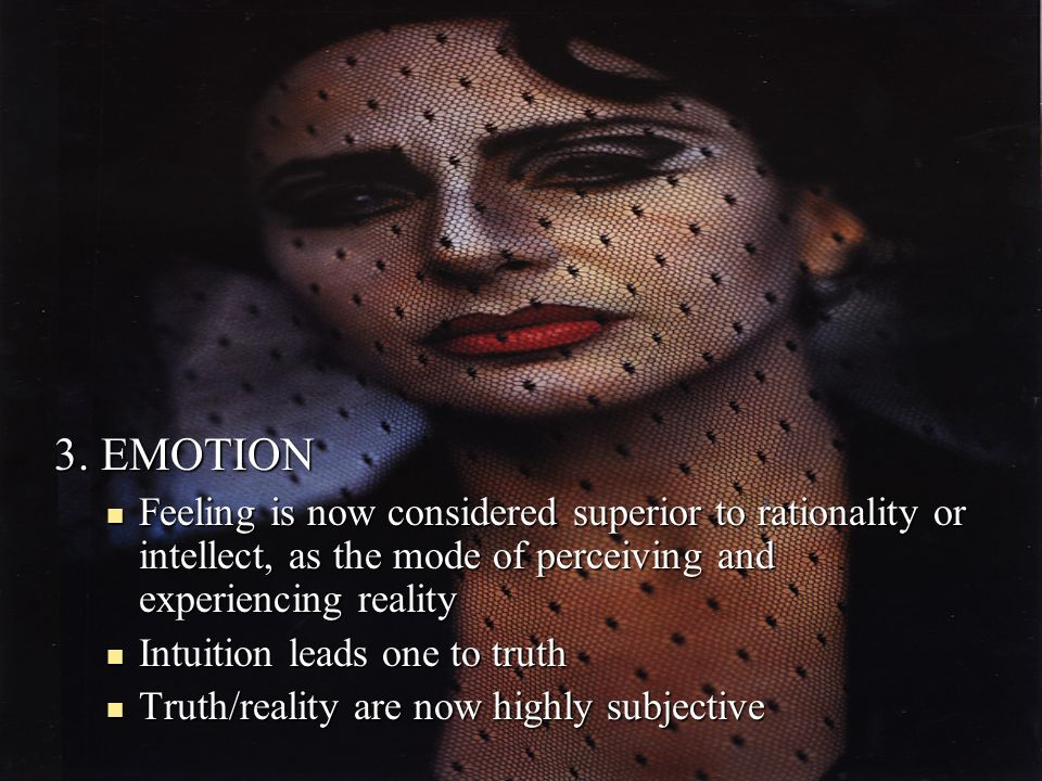 3. EMOTION Feeling is now considered superior to rationality or intellect, as the mode of perceiving and experiencing reality Intuition leads one to t