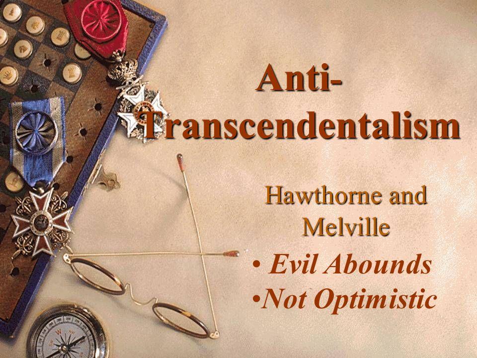 Anti - Transcendentalism Hawthorne and Melville Evil Abounds Not Optimistic