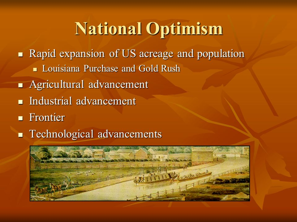 National Optimism Rapid expansion of US acreage and population Rapid expansion of US acreage and population Louisiana Purchase and Gold Rush Louisiana