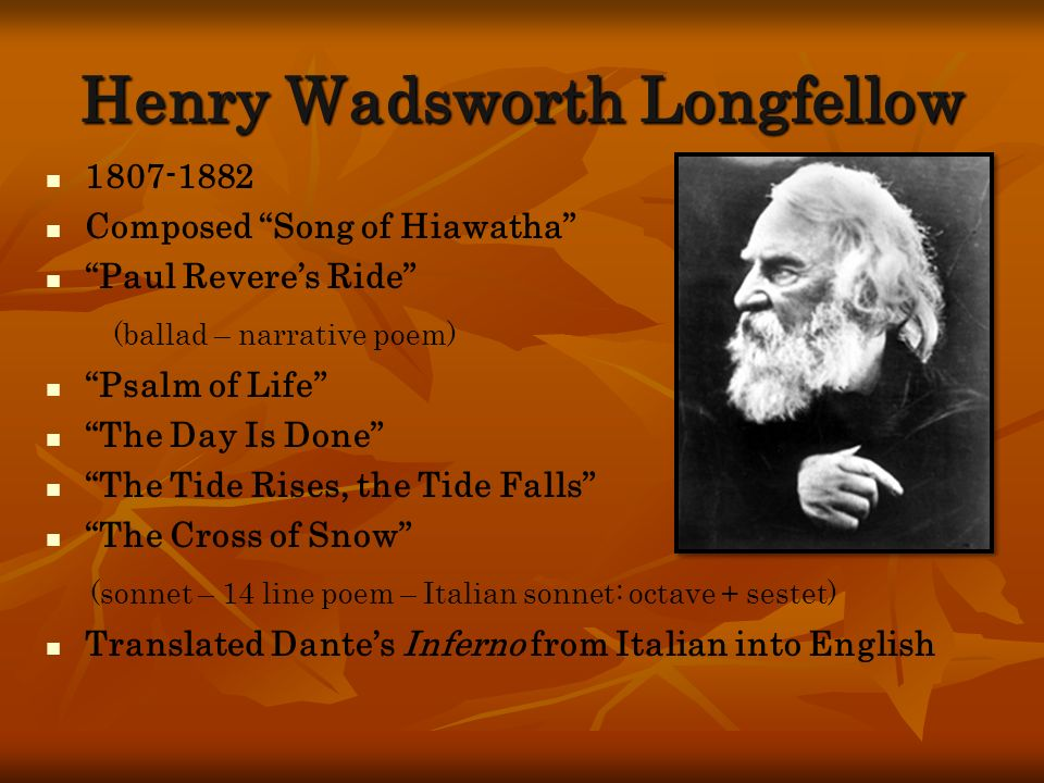 Henry Wadsworth Longfellow 1807-1882 Composed Song of Hiawatha Paul Reveres Ride (ballad – narrative poem) Psalm of Life The Day Is Done The Tide Rise