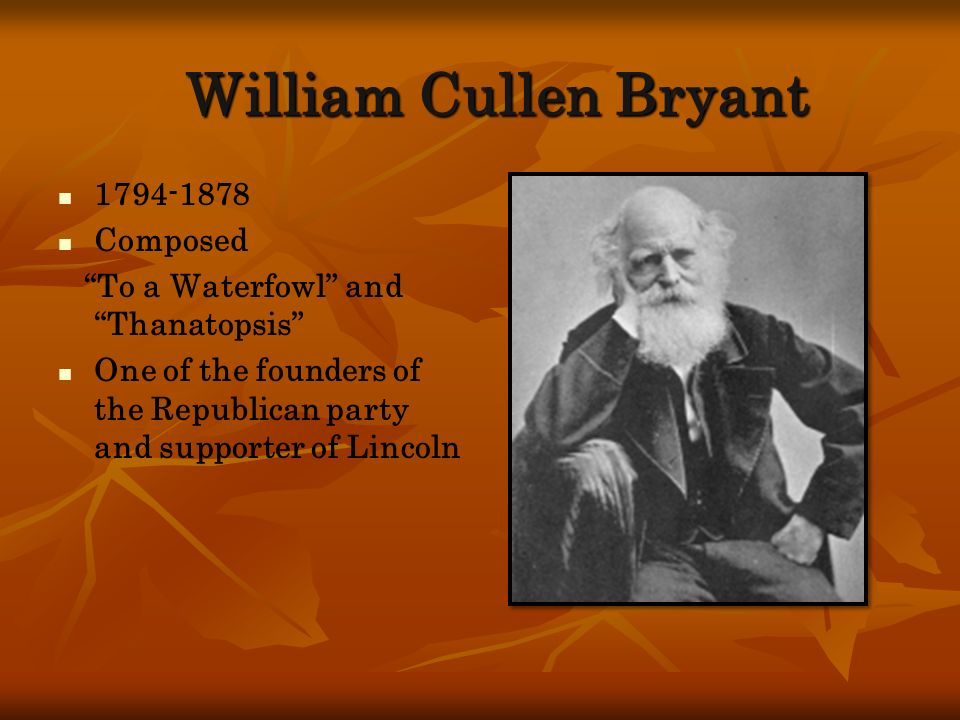 William Cullen Bryant 1794-1878 Composed To a Waterfowl and Thanatopsis One of the founders of the Republican party and supporter of Lincoln