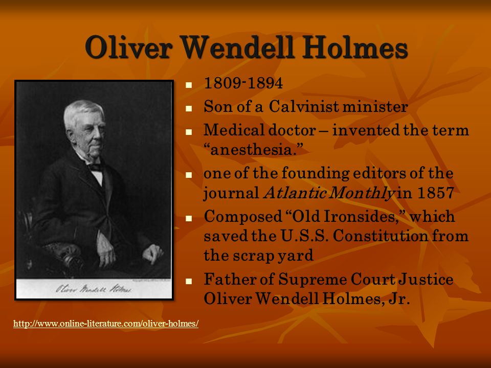 Oliver Wendell Holmes 1809-1894 Son of a Calvinist minister Medical doctor – invented the term anesthesia. one of the founding editors of the journal