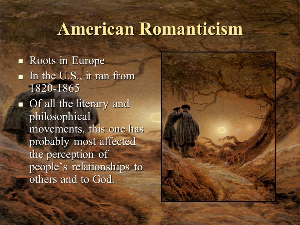 American Romanticism Roots in Europe Roots in Europe In the U.S., it ran from 1820-1865 In the U.S., it ran from 1820-1865 Of all the literary and phi