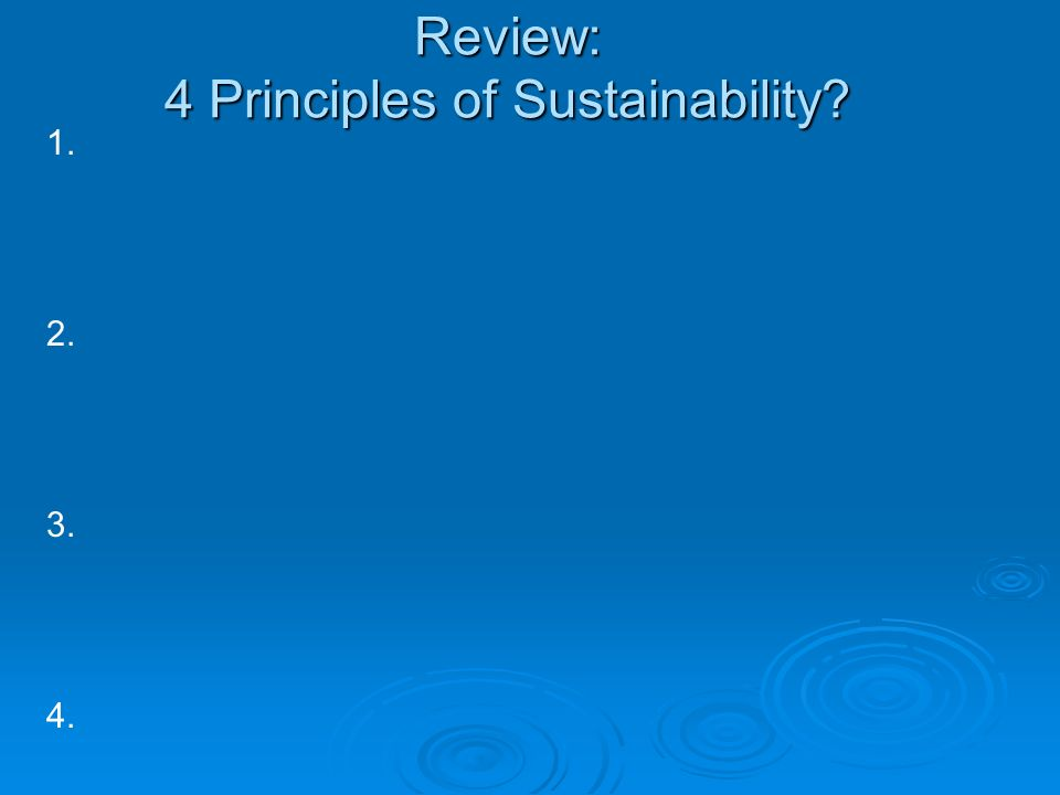 Review: 4 Principles of Sustainability? 1. 2. 3. 4.