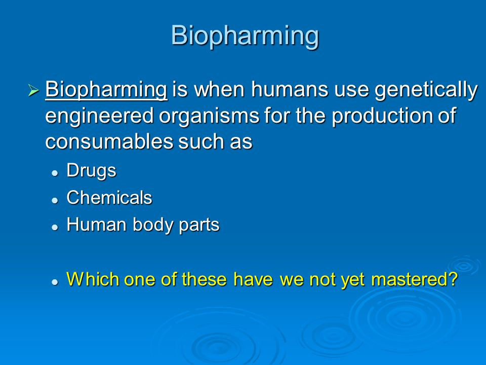 Biopharming Biopharming is when humans use genetically engineered organisms for the production of consumables such as Biopharming is when humans use g