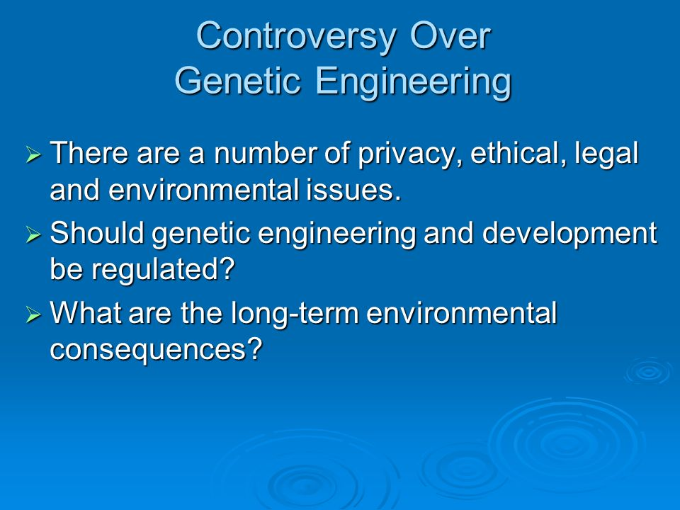 Controversy Over Genetic Engineering There are a number of privacy, ethical, legal and environmental issues. There are a number of privacy, ethical, l