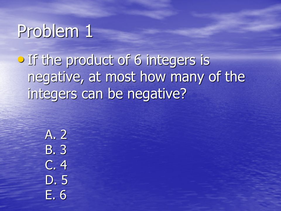 Problem 1 If the product of 6 integers is negative, at most how many of the integers can be negative? If the product of 6 integers is negative, at mos