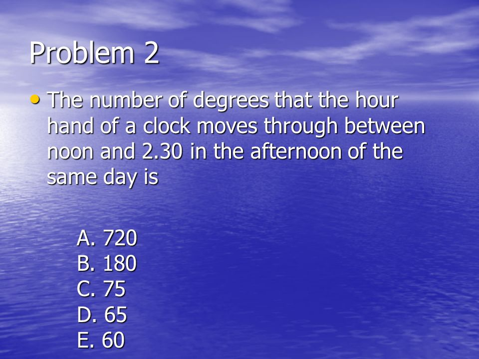 Problem 2 The number of degrees that the hour hand of a clock moves through between noon and 2.30 in the afternoon of the same day is The number of de