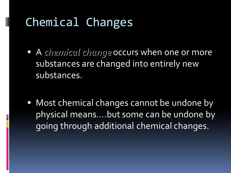 Chemical Changes chemical change A chemical change occurs when one or more substances are changed into entirely new substances. Most chemical changes