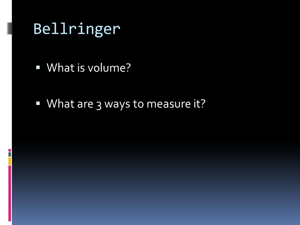 Bellringer What is volume? What are 3 ways to measure it?