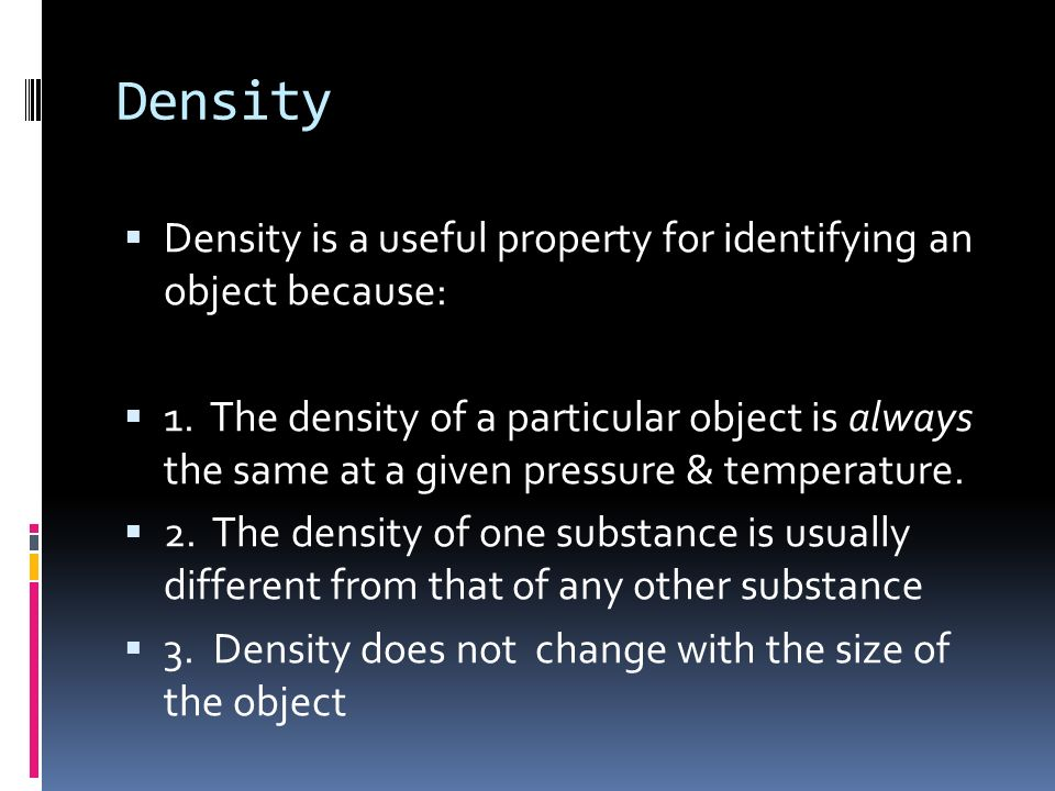 Density Density is a useful property for identifying an object because: 1. The density of a particular object is always the same at a given pressure &