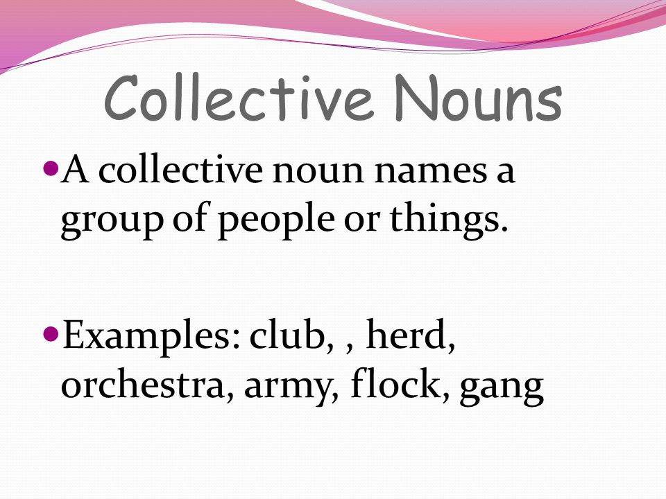 Collective Nouns A collective noun names a group of people or things. Examples: club,, herd, orchestra, army, flock, gang