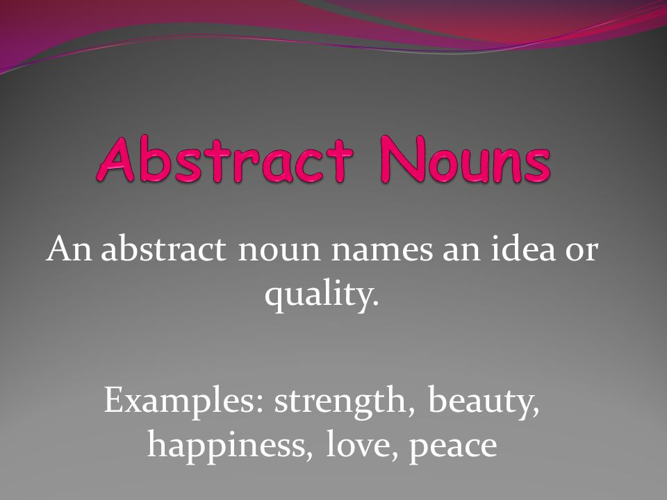 An abstract noun names an idea or quality. Examples: strength, beauty, happiness, love, peace