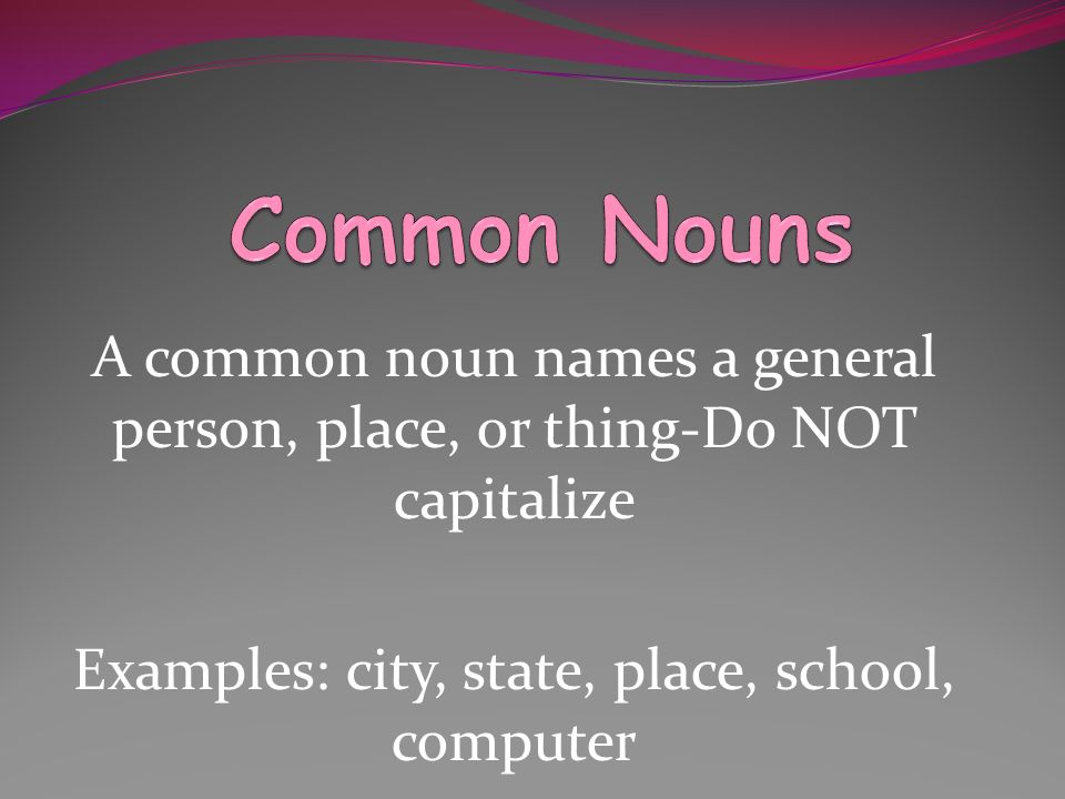 A common noun names a general person, place, or thing-Do NOT capitalize Examples: city, state, place, school, computer