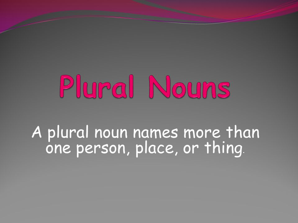 A plural noun names more than one person, place, or thing.