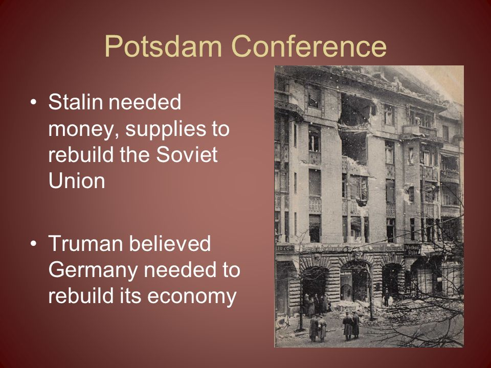 Potsdam Conference Stalin needed money, supplies to rebuild the Soviet Union Truman believed Germany needed to rebuild its economy