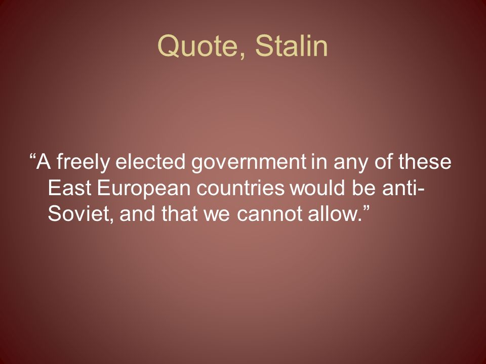 Quote, Stalin A freely elected government in any of these East European countries would be anti- Soviet, and that we cannot allow.