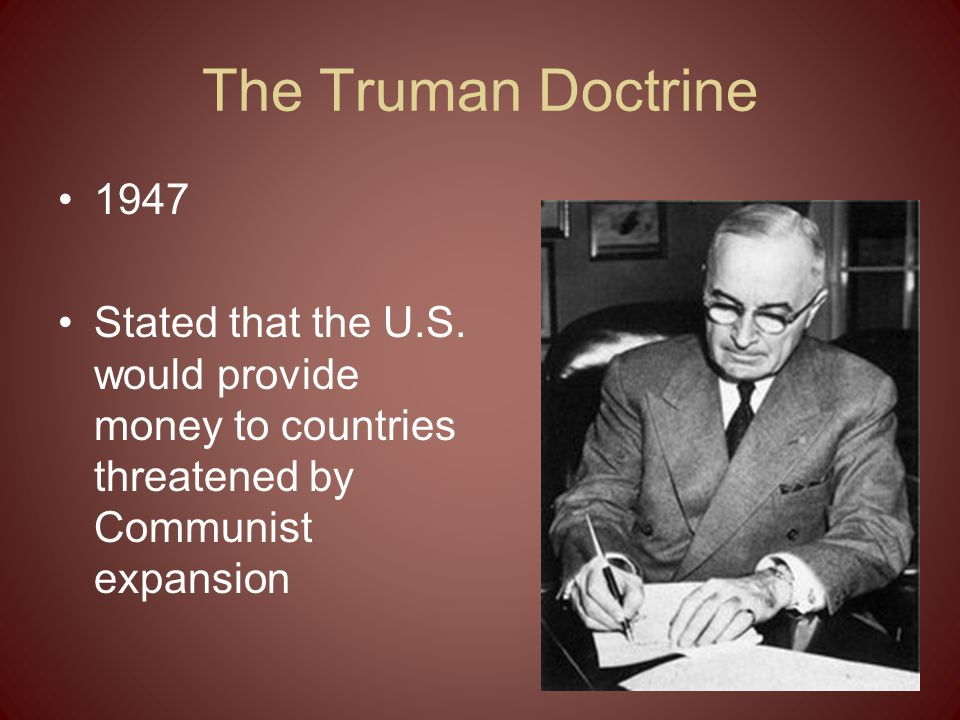The Truman Doctrine 1947 Stated that the U.S.