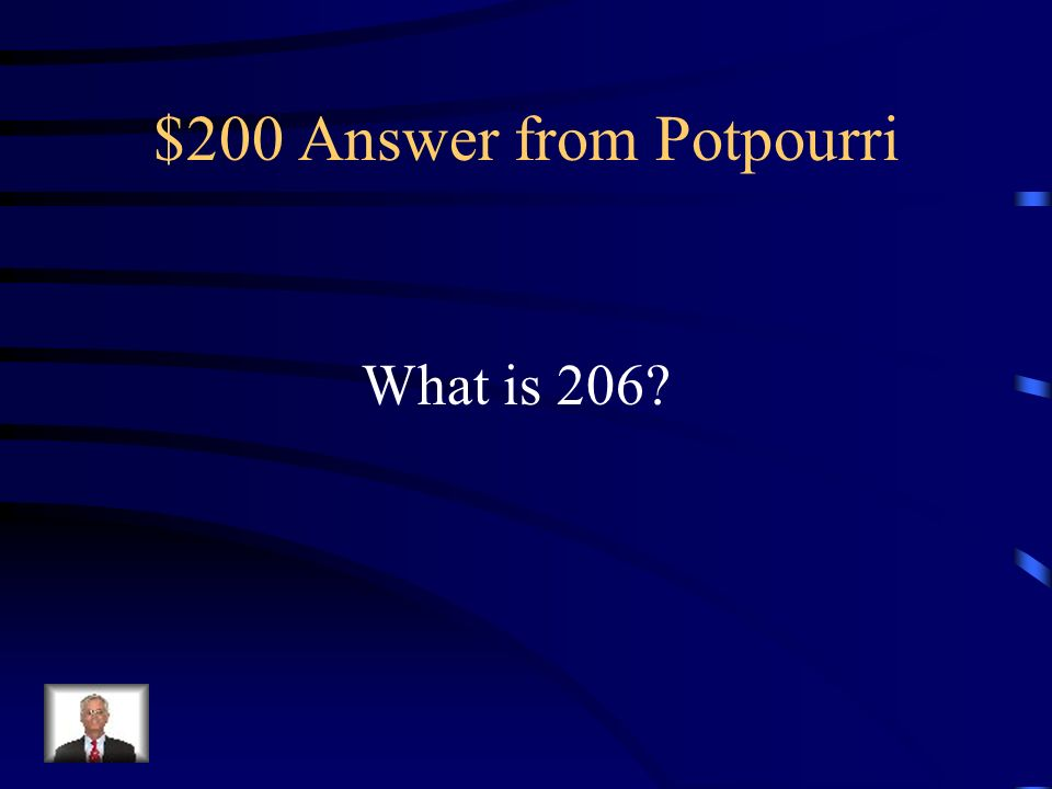 $200 Question from Potpourri Total number of bones in an adult skeleton.