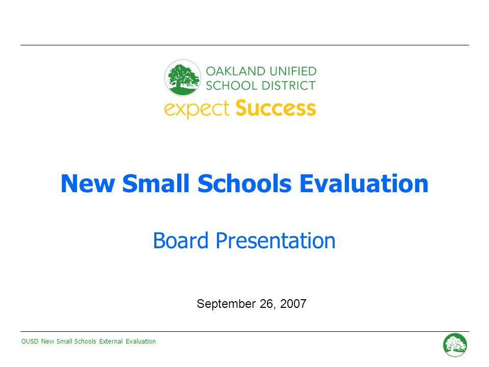 OUSD New Small Schools External Evaluation - 0 - New Small Schools Evaluation Board Presentation September 26, 2007