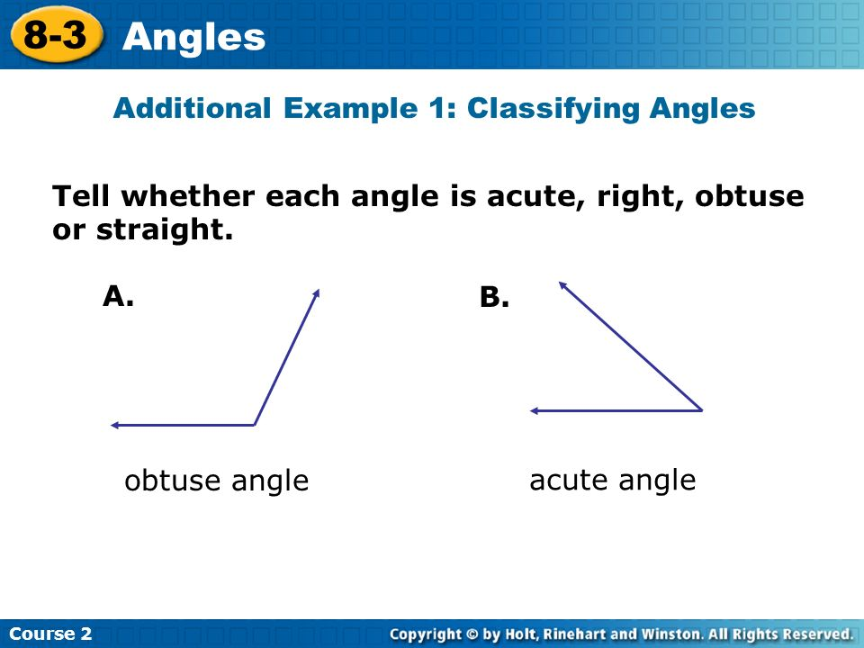 Tell whether each angle is acute, right, obtuse or straight. Additional Example 1: Classifying Angles A. B. obtuse angle acute angle Course 2 8-3 Angl