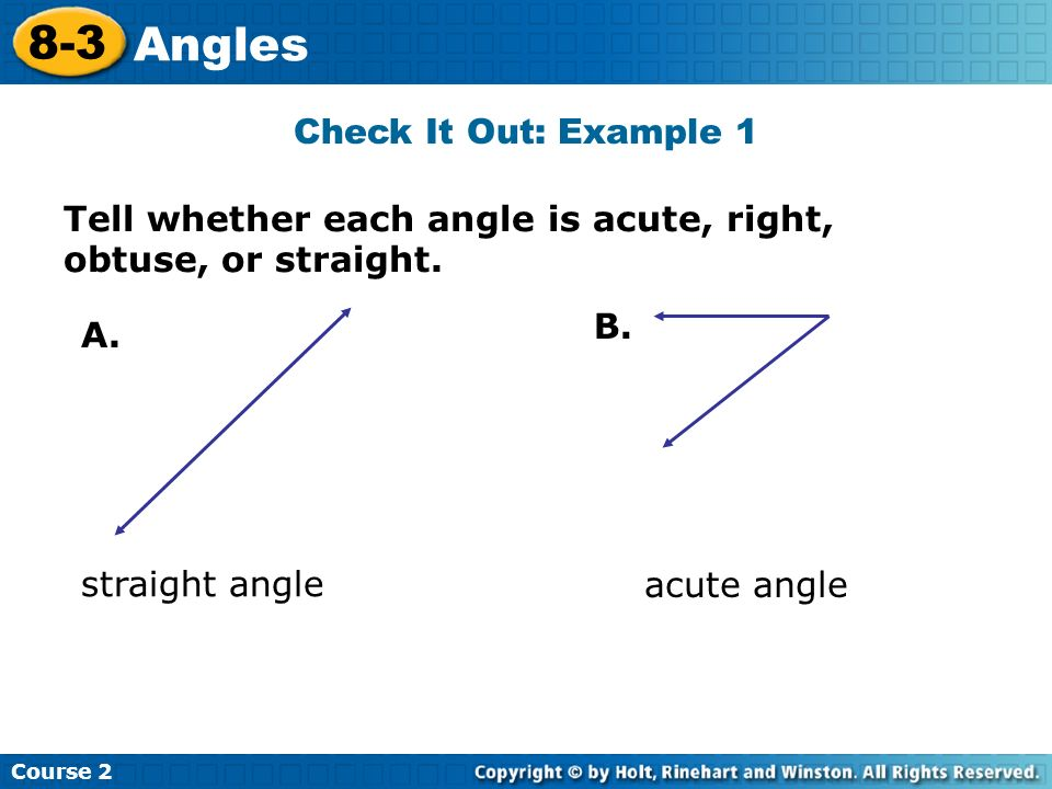 Check It Out: Example 1 Insert Lesson Title Here Tell whether each angle is acute, right, obtuse, or straight. A. B. straight angle acute angle Course
