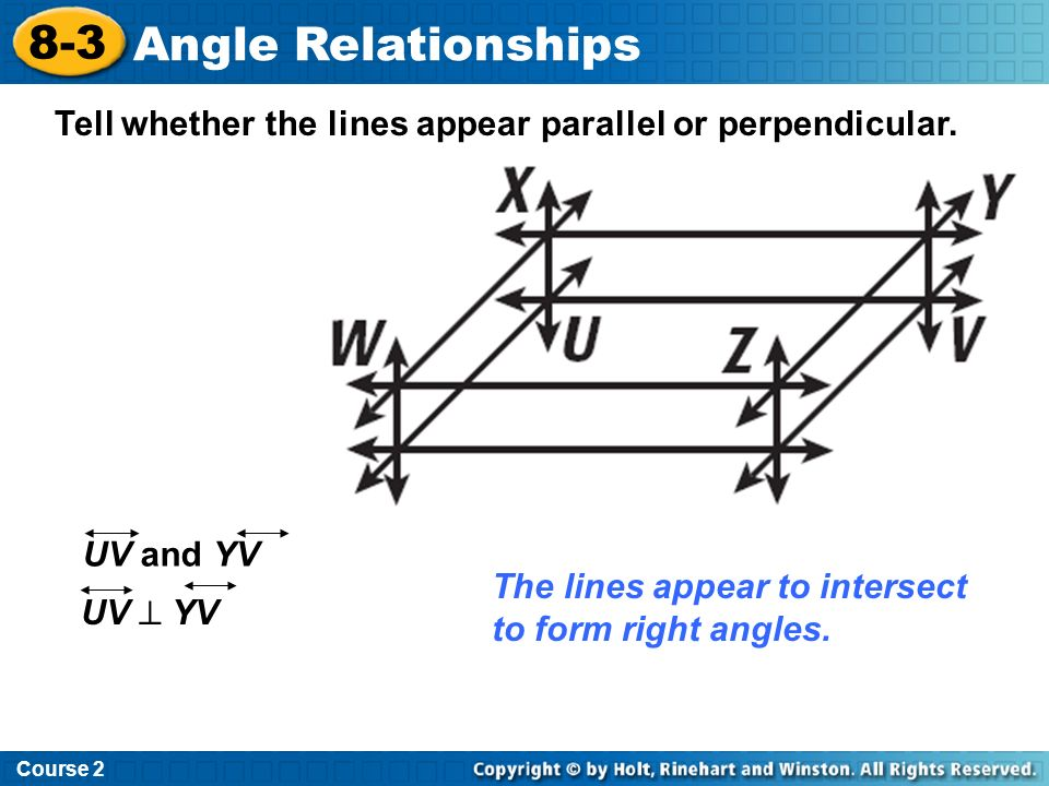 Tell whether the lines appear parallel or perpendicular. The lines appear to intersect to form right angles. UV and YV UV YV Course 2 8-3 Angle Relati