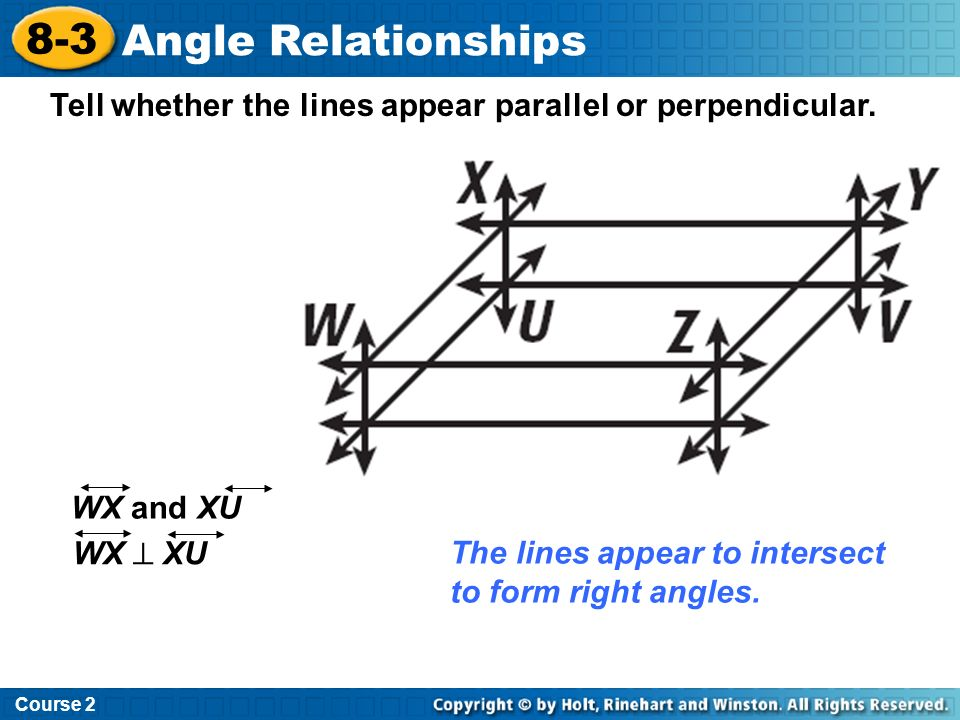 Tell whether the lines appear parallel or perpendicular. The lines appear to intersect to form right angles. WX and XU WX XU Course 2 8-3 Angle Relati