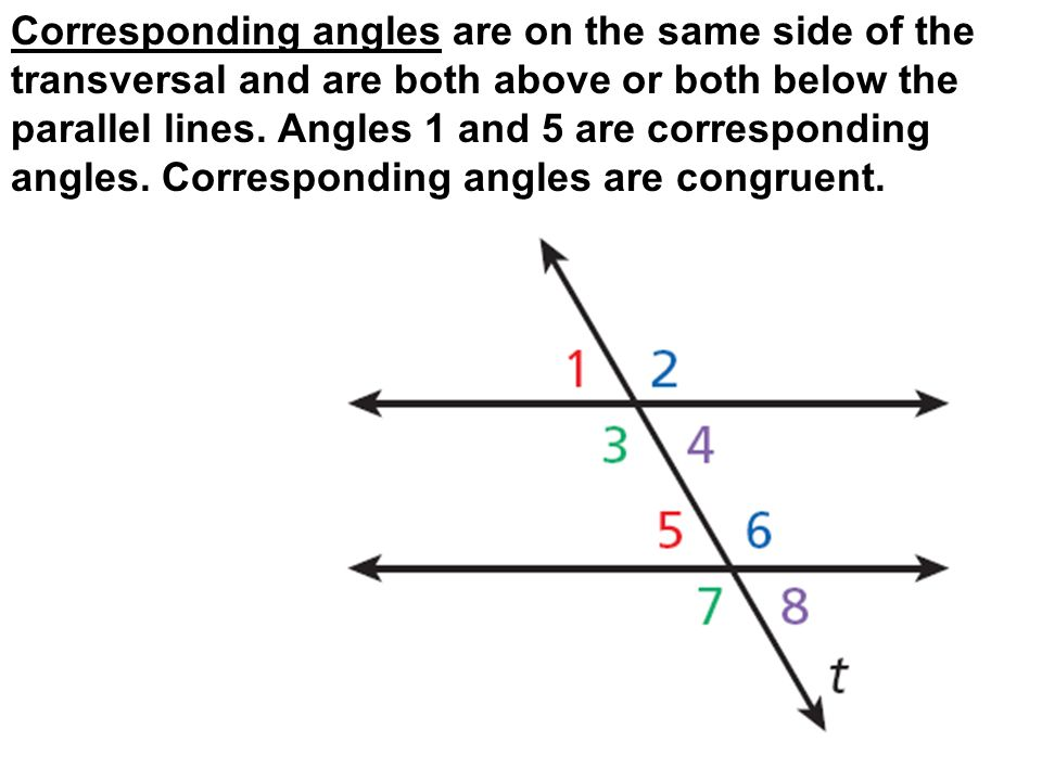 Corresponding angles are on the same side of the transversal and are both above or both below the parallel lines. Angles 1 and 5 are corresponding ang