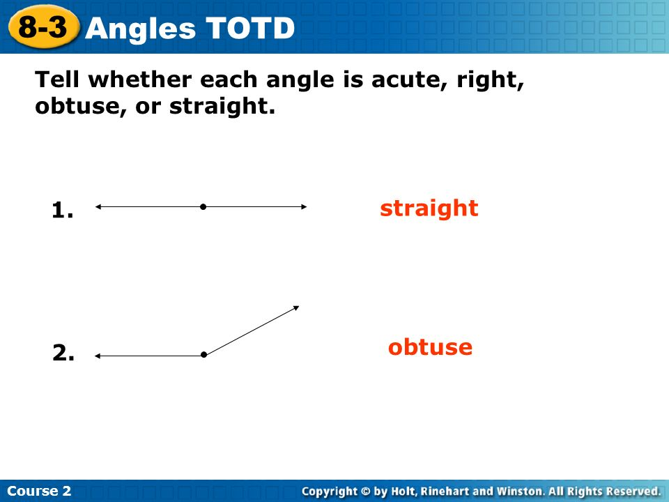 Tell whether each angle is acute, right, obtuse, or straight. Insert Lesson Title Here 1. straight obtuse Course 2 8-3 Angles TOTD 2.