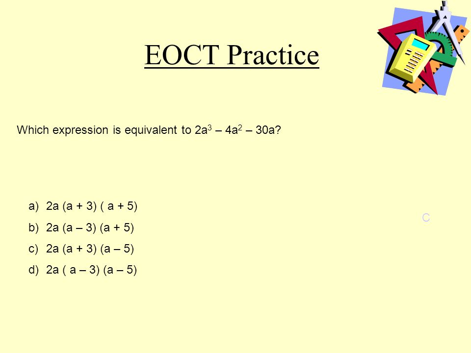 EOCT Practice C a)2a (a + 3) ( a + 5) b)2a (a – 3) (a + 5) c)2a (a + 3) (a – 5) d)2a ( a – 3) (a – 5) Which expression is equivalent to 2a 3 – 4a 2 – 30a?