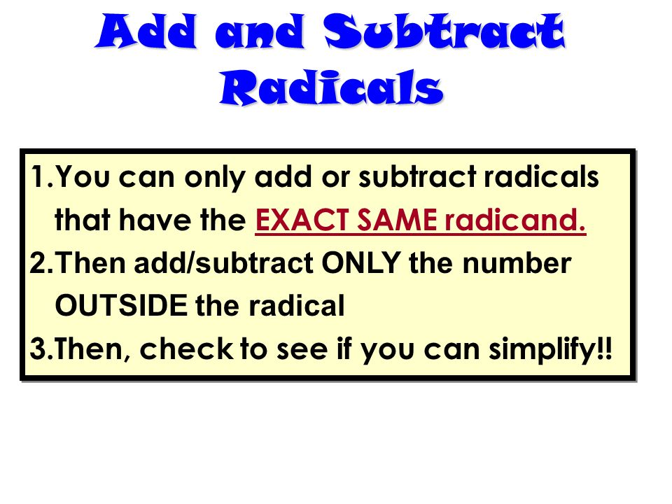Add and Subtract Radicals 1.You can only add or subtract radicals that have the EXACT SAME radicand. 2.Then add/subtract ONLY the number OUTSIDE the r