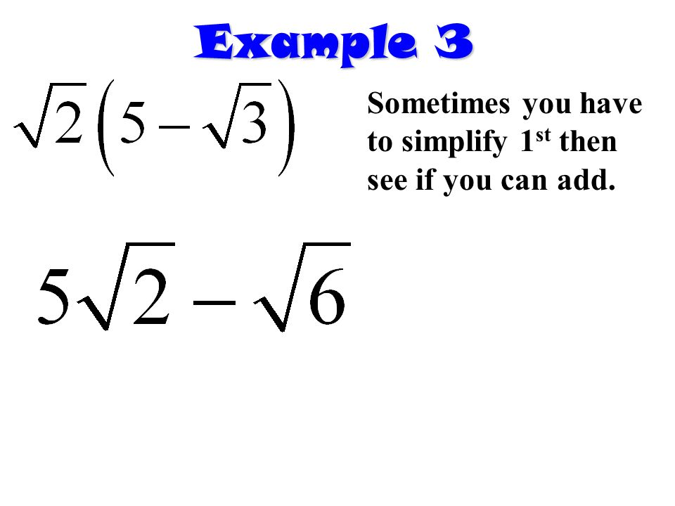 Example 3 Sometimes you have to simplify 1 st then see if you can add.